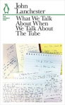 John Lanchester WHAT WE TALK ABOUT WHEN WE TALK ABOUT THETUBE