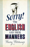 Henry Hitchings SORRY - THE ENGLISH AND THEIR MANNERS