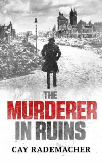 Cay Rademacher THE MURDERER IN RUINS